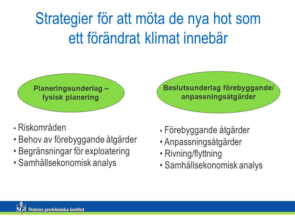 Strategier för att möta de nya hot som ett förändrat klimat innebär Beslutsunderlag förebyggande/ anpassningsåtgärder Planeringsunderlag – fysisk planering Riskområden Behov av förebyggande åtgärder Begränsningar för exploatering Samhällsekonomisk analys Förebyggande åtgärder Anpassningsåtgärder Rivning/flyttning Samhällsekonomisk analys