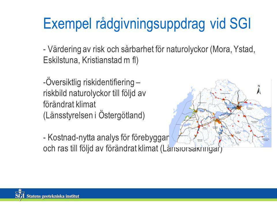 Exempel rådgivningsuppdrag vid SGI - Värdering av risk och sårbarhet för naturolyckor (Mora, Ystad, Eskilstuna, Kristianstad m fl) -Översiktlig riskidentifiering – riskbild naturolyckor till följd av förändrat klimat (Länsstyrelsen i Östergötland) - Kostnad-nytta analys för förebyggande åtgärder mot skred och ras till följd av förändrat klimat (Länsförsäkringar)