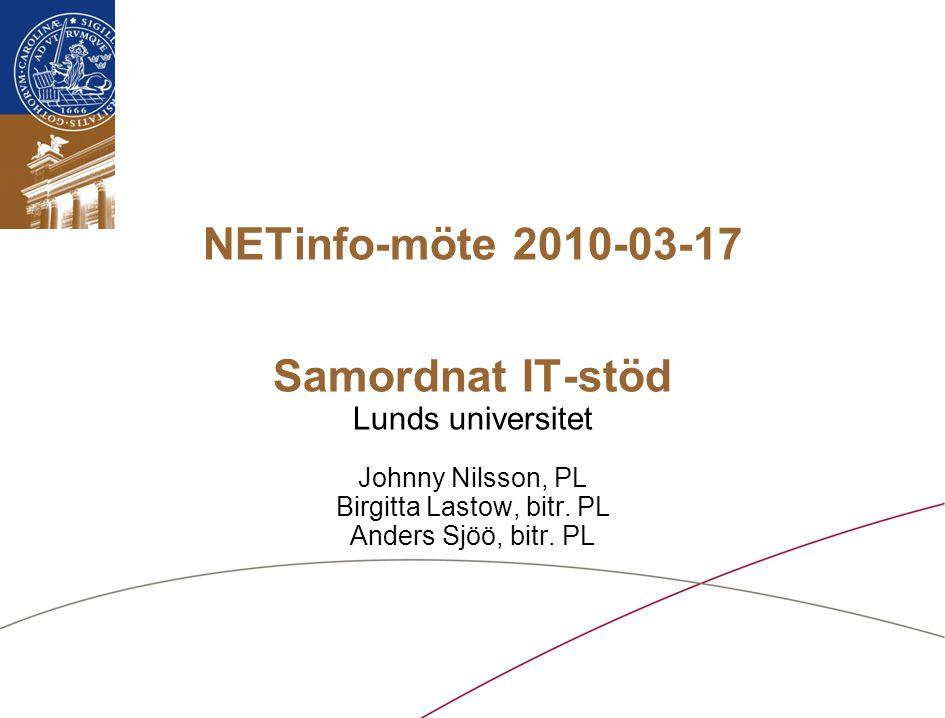 Lunds universitet / Samordnat IT-stöd vid LU / Mars 2010 NETinfo-möte 2010-03-17 Samordnat IT-stöd Lunds universitet Johnny Nilsson, PL Birgitta Lastow, bitr.