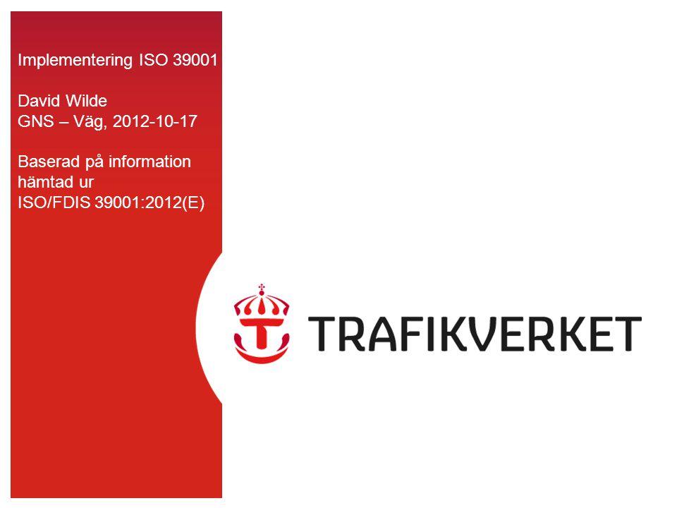 Implementering ISO 39001 David Wilde GNS – Väg, 2012-10-17 Baserad på information hämtad ur ISO/FDIS 39001:2012(E)