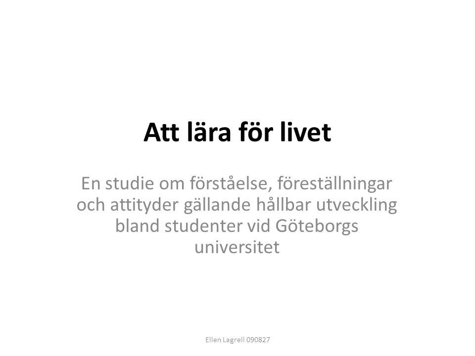 Att lära för livet En studie om förståelse, föreställningar och attityder gällande hållbar utveckling bland studenter vid Göteborgs universitet Ellen
