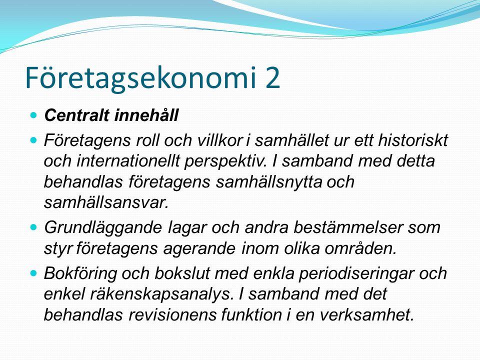 Företagsekonomi 2 Centralt innehåll Företagens roll och villkor i samhället ur ett historiskt och internationellt perspektiv. I samband med detta beha