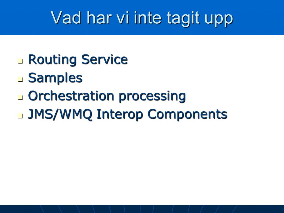 Vad har vi inte tagit upp Routing Service Routing Service Samples Samples Orchestration processing Orchestration processing JMS/WMQ Interop Components JMS/WMQ Interop Components