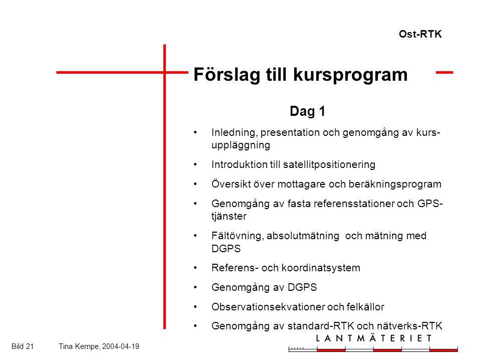 Ost-RTK Bild 21Tina Kempe, 2004-04-19 Förslag till kursprogram Dag 1 Inledning, presentation och genomgång av kurs- uppläggning Introduktion till satellitpositionering Översikt över mottagare och beräkningsprogram Genomgång av fasta referensstationer och GPS- tjänster Fältövning, absolutmätning och mätning med DGPS Referens- och koordinatsystem Genomgång av DGPS Observationsekvationer och felkällor Genomgång av standard-RTK och nätverks-RTK