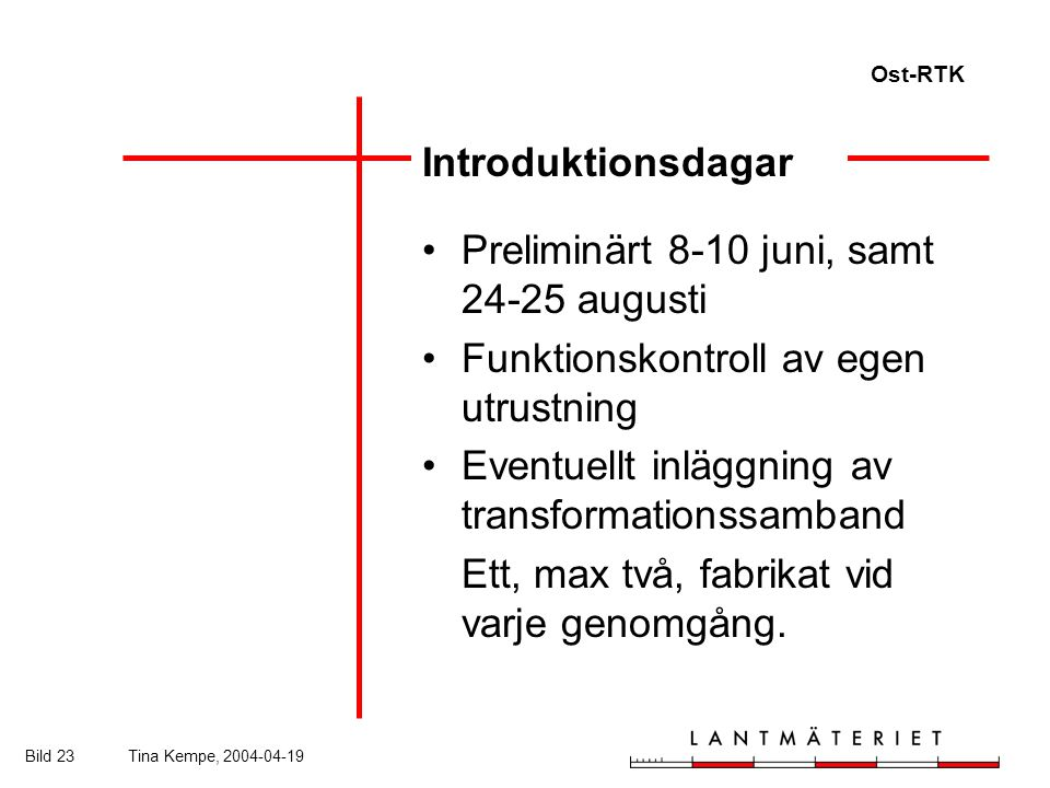 Ost-RTK Bild 23Tina Kempe, 2004-04-19 Introduktionsdagar Preliminärt 8-10 juni, samt 24-25 augusti Funktionskontroll av egen utrustning Eventuellt inläggning av transformationssamband Ett, max två, fabrikat vid varje genomgång.