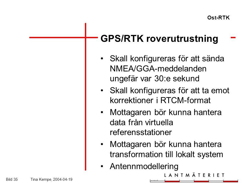 Ost-RTK Bild 35Tina Kempe, 2004-04-19 GPS/RTK roverutrustning Skall konfigureras för att sända NMEA/GGA-meddelanden ungefär var 30:e sekund Skall konfigureras för att ta emot korrektioner i RTCM-format Mottagaren bör kunna hantera data från virtuella referensstationer Mottagaren bör kunna hantera transformation till lokalt system Antennmodellering