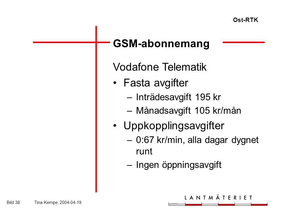 Ost-RTK Bild 38Tina Kempe, 2004-04-19 GSM-abonnemang Vodafone Telematik Fasta avgifter –Inträdesavgift 195 kr –Månadsavgift 105 kr/mån Uppkopplingsavgifter –0:67 kr/min, alla dagar dygnet runt –Ingen öppningsavgift
