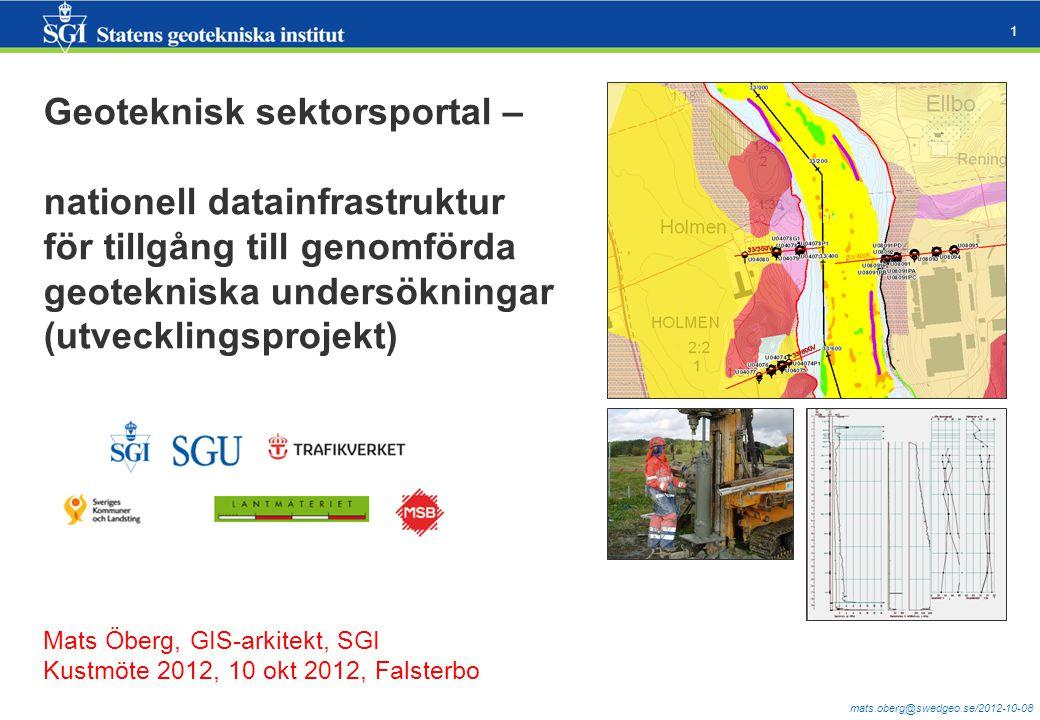mats.oberg@swedgeo.se/2012-10-08 1 Geoteknisk sektorsportal – nationell datainfrastruktur för tillgång till genomförda geotekniska undersökningar (utvecklingsprojekt) Mats Öberg, GIS-arkitekt, SGI Kustmöte 2012, 10 okt 2012, Falsterbo