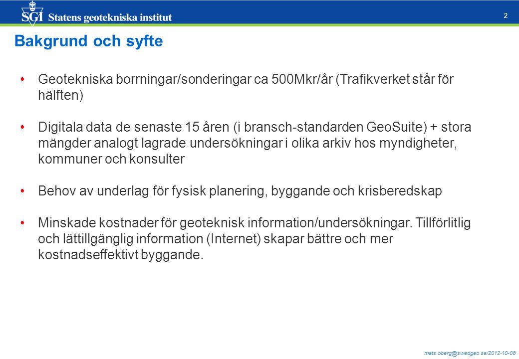 mats.oberg@swedgeo.se/2012-10-08 2 Bakgrund och syfte Geotekniska borrningar/sonderingar ca 500Mkr/år (Trafikverket står för hälften) Digitala data de senaste 15 åren (i bransch-standarden GeoSuite) + stora mängder analogt lagrade undersökningar i olika arkiv hos myndigheter, kommuner och konsulter Behov av underlag för fysisk planering, byggande och krisberedskap Minskade kostnader för geoteknisk information/undersökningar.