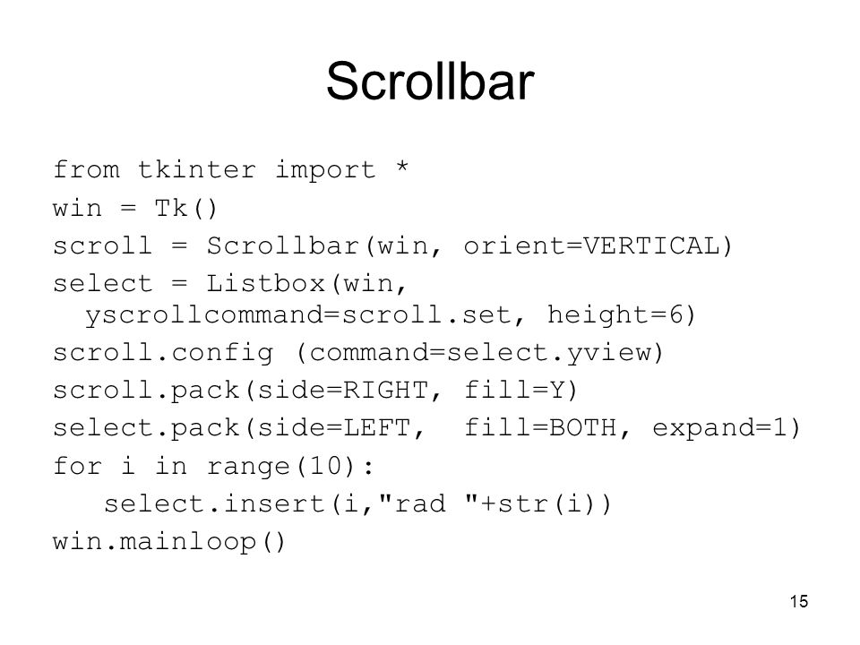 15 Scrollbar from tkinter import * win = Tk() scroll = Scrollbar(win, orient=VERTICAL) select = Listbox(win, yscrollcommand=scroll.set, height=6) scro