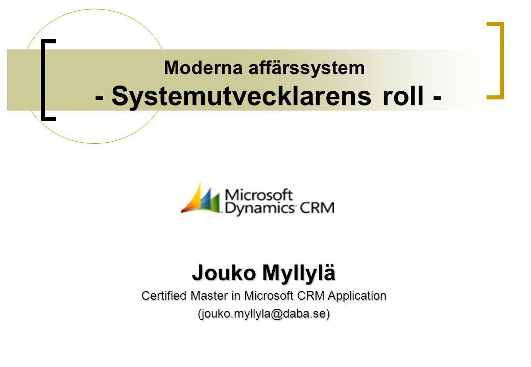 Moderna affärssystem - Systemutvecklarens roll - Jouko Myllylä Certified Master in Microsoft CRM Application (jouko.myllyla@daba.se)