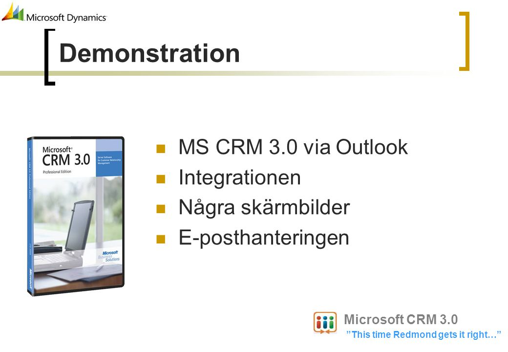 MS CRM 3.0 via Outlook Integrationen Några skärmbilder E-posthanteringen Demonstration Microsoft CRM 3.0 This time Redmond gets it right…