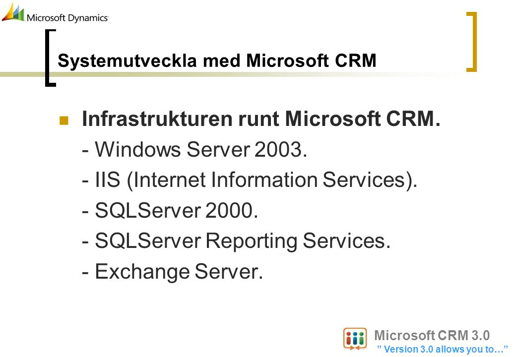 Systemutveckla med Microsoft CRM Infrastrukturen runt Microsoft CRM. - Windows Server 2003. - IIS (Internet Information Services). - SQLServer 2000. -