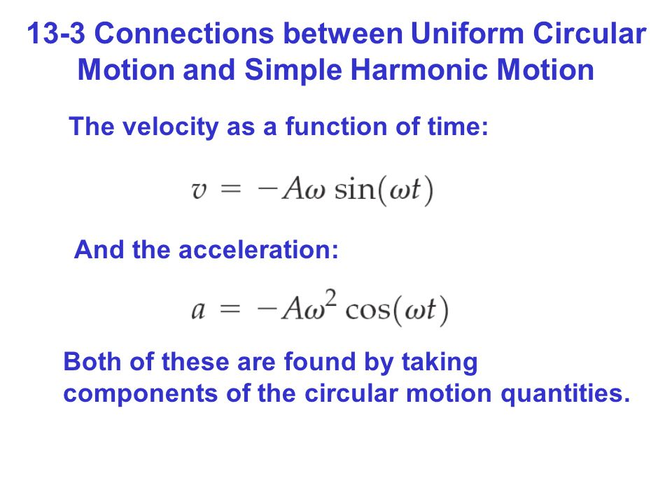 13-3 Connections between Uniform Circular Motion and Simple Harmonic Motion The velocity as a function of time: And the acceleration: Both of these are found by taking components of the circular motion quantities.