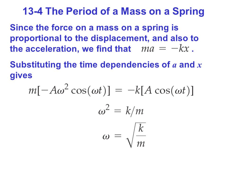 13-4 The Period of a Mass on a Spring Since the force on a mass on a spring is proportional to the displacement, and also to the acceleration, we find that.
