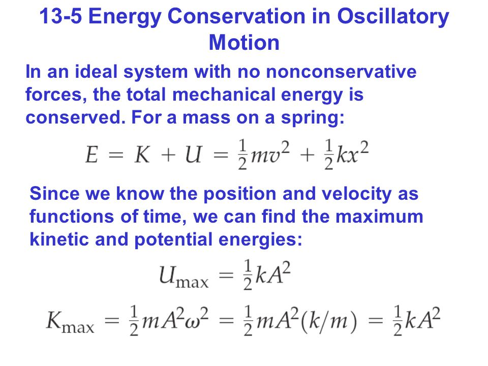 13-5 Energy Conservation in Oscillatory Motion In an ideal system with no nonconservative forces, the total mechanical energy is conserved.