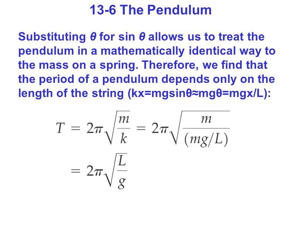 13-6 The Pendulum Substituting θ for sin θ allows us to treat the pendulum in a mathematically identical way to the mass on a spring.