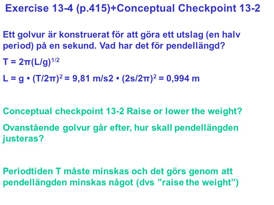 Exercise 13-4 (p.415)+Conceptual Checkpoint 13-2 Ett golvur är konstruerat för att göra ett utslag (en halv period) på en sekund. Vad har det för pend