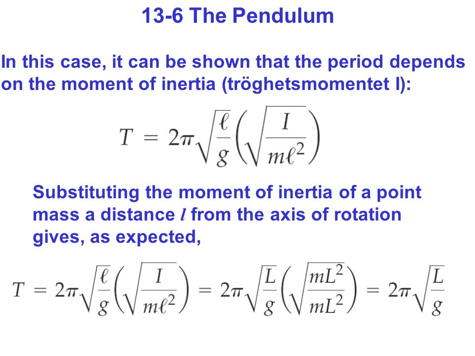 13-6 The Pendulum In this case, it can be shown that the period depends on the moment of inertia (tröghetsmomentet I): Substituting the moment of inertia of a point mass a distance l from the axis of rotation gives, as expected,