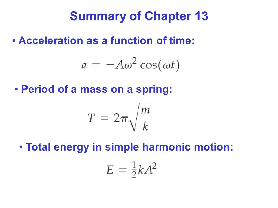 Summary of Chapter 13 Acceleration as a function of time: Period of a mass on a spring: Total energy in simple harmonic motion: