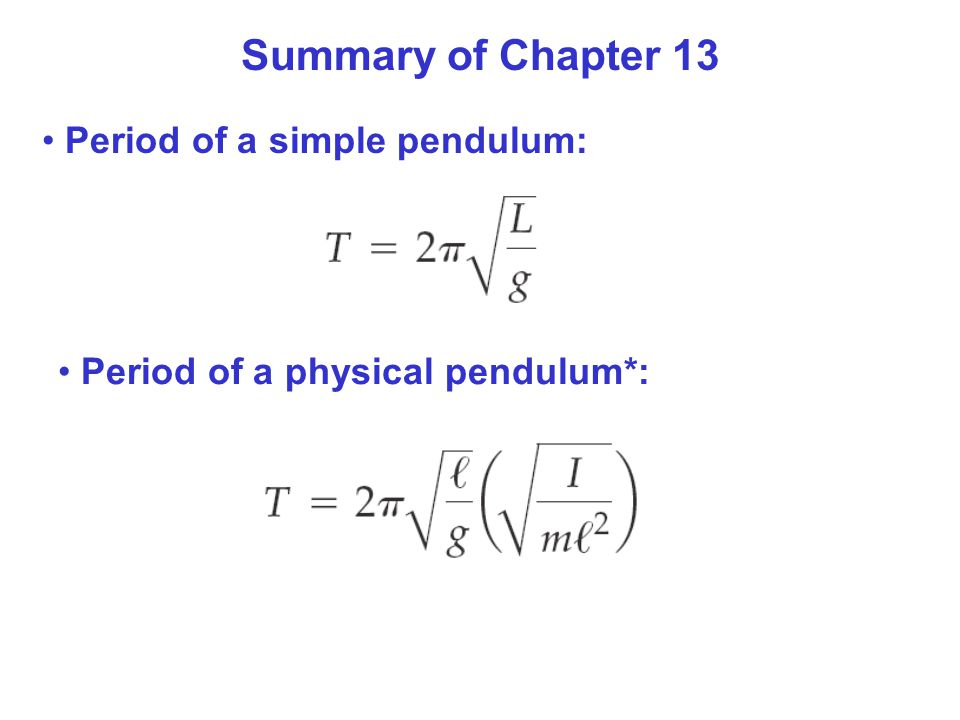 Summary of Chapter 13 Period of a simple pendulum: Period of a physical pendulum*: