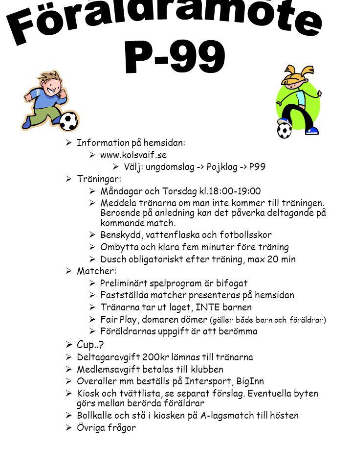  Information på hemsidan:  www.kolsvaif.se  Välj: ungdomslag -> Pojklag -> P99  Träningar:  Måndagar och Torsdag kl.18:00-19:00  Meddela tränarna om man inte kommer till träningen.
