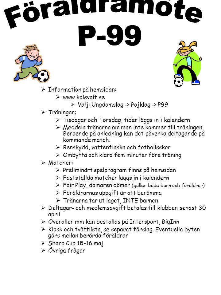  Information på hemsidan:  www.kolsvaif.se  Välj: Ungdomslag -> Pojklag -> P99  Träningar:  Tisdagar och Torsdag, tider läggs in i kalendern  Meddela tränarna om man inte kommer till träningen.
