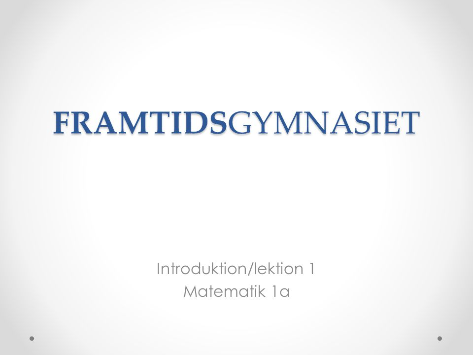 FRAMTIDSGYMNASIET Introduktion/lektion 1 Matematik 1a