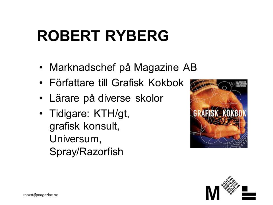 robert@magazine.se ROBERT RYBERG Marknadschef på Magazine AB Författare till Grafisk Kokbok Lärare på diverse skolor Tidigare: KTH/gt, grafisk konsult, Universum, Spray/Razorfish