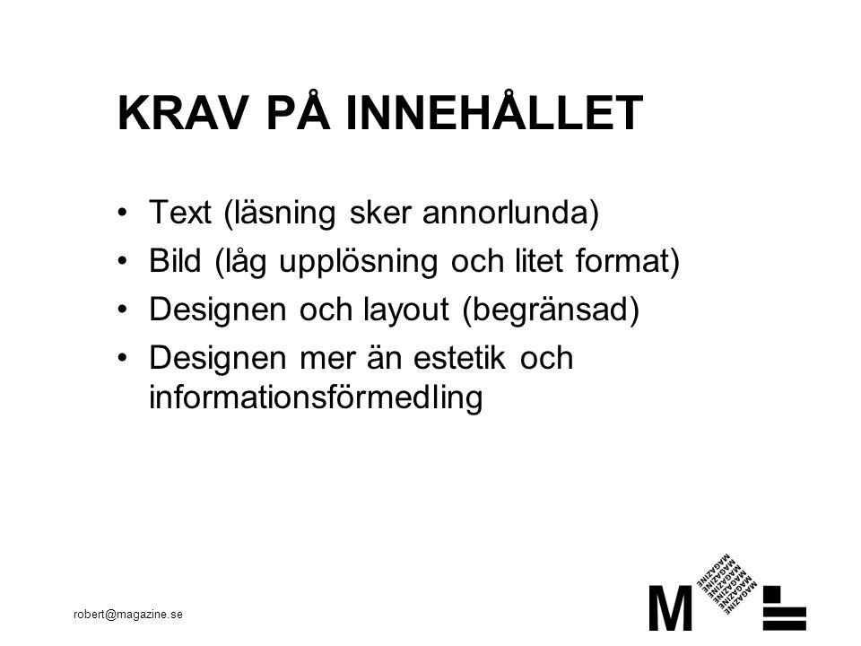 robert@magazine.se KRAV PÅ INNEHÅLLET Text (läsning sker annorlunda) Bild (låg upplösning och litet format) Designen och layout (begränsad) Designen mer än estetik och informationsförmedling