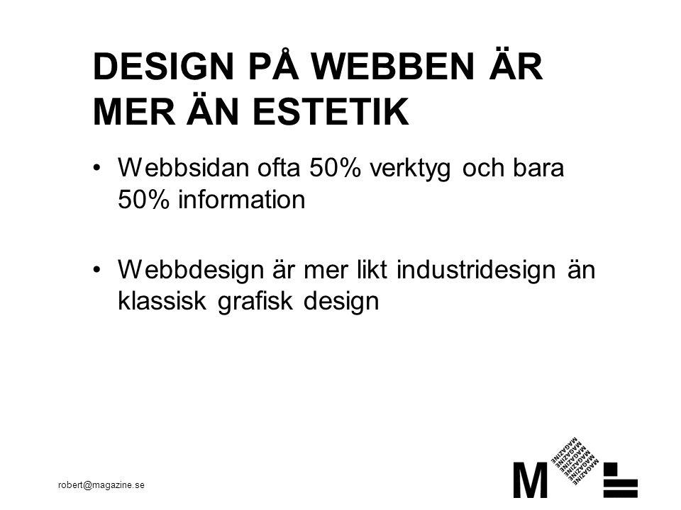 robert@magazine.se Webbsidan ofta 50% verktyg och bara 50% information Webbdesign är mer likt industridesign än klassisk grafisk design DESIGN PÅ WEBBEN ÄR MER ÄN ESTETIK