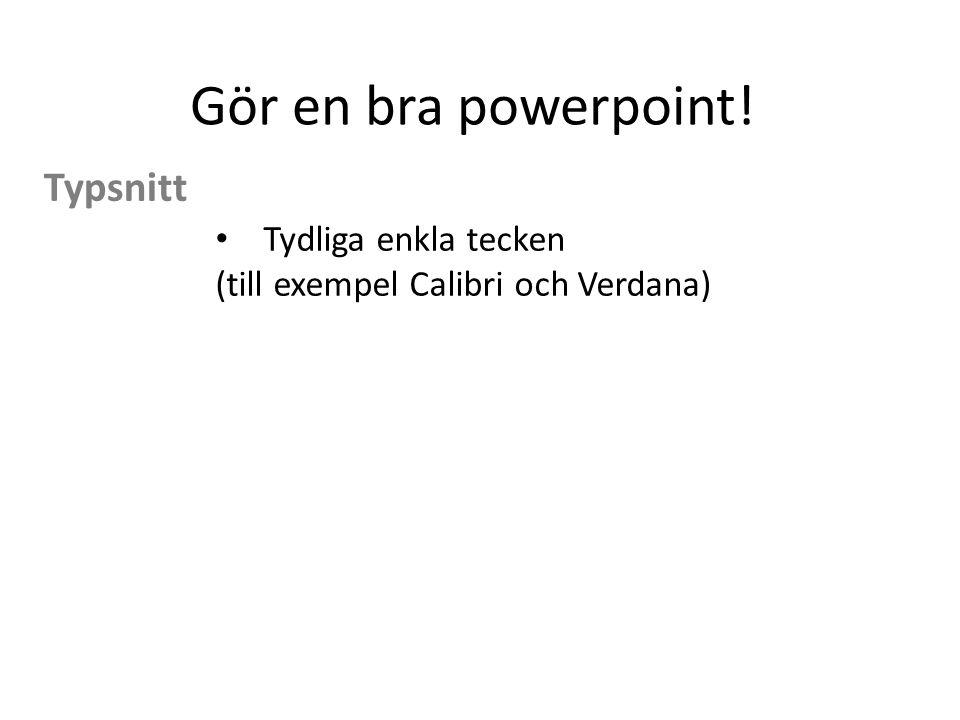 Gör en bra powerpoint! Tydliga enkla tecken (till exempel Calibri och Verdana) Typsnitt