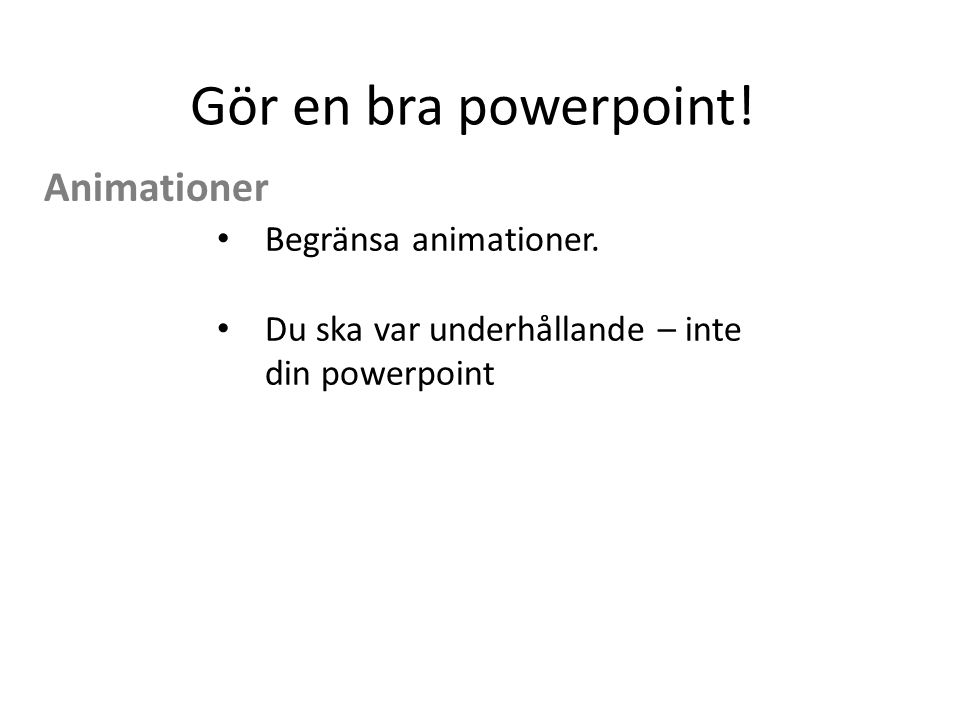 Gör en bra powerpoint! Begränsa animationer. Du ska var underhållande – inte din powerpoint Animationer