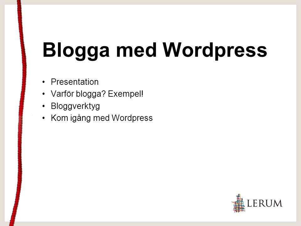 Blogga med Wordpress Presentation Varför blogga? Exempel! Bloggverktyg Kom igång med Wordpress