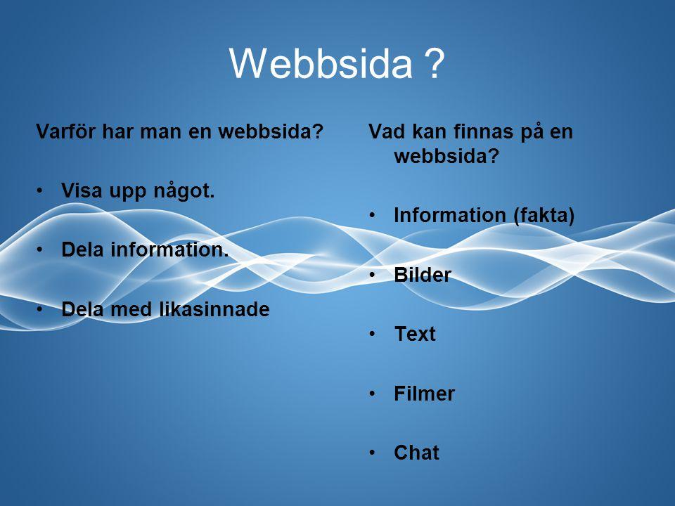 Webbsida ? Vad kan finnas på en webbsida? Information (fakta) Bilder Text Filmer Chat Varför har man en webbsida? Visa upp något. Dela information. De