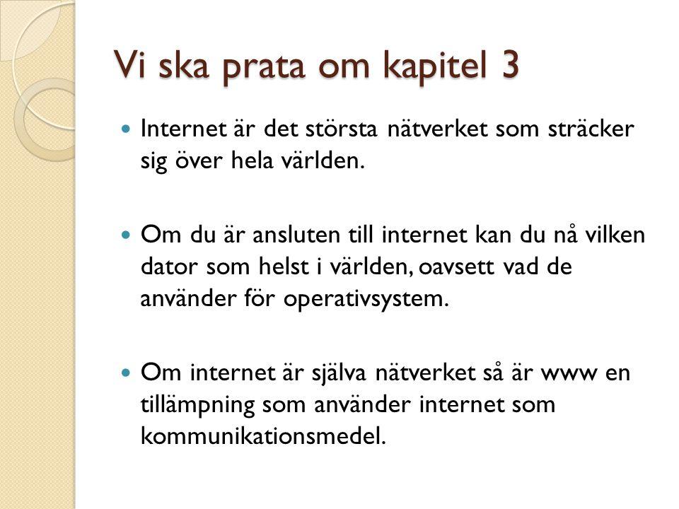 Vi ska prata om kapitel 3 Internet är det största nätverket som sträcker sig över hela världen. Om du är ansluten till internet kan du nå vilken dator