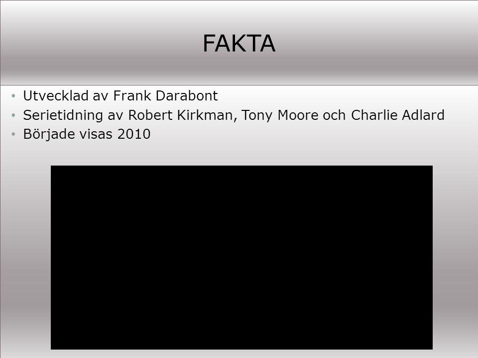 FAKTA Utvecklad av Frank Darabont Serietidning av Robert Kirkman, Tony Moore och Charlie Adlard Började visas 2010