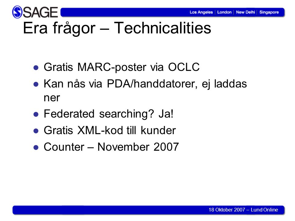 18 Oktober 2007 – Lund Online Era frågor – Technicalities ●Gratis MARC-poster via OCLC ●Kan nås via PDA/handdatorer, ej laddas ner ●Federated searchin