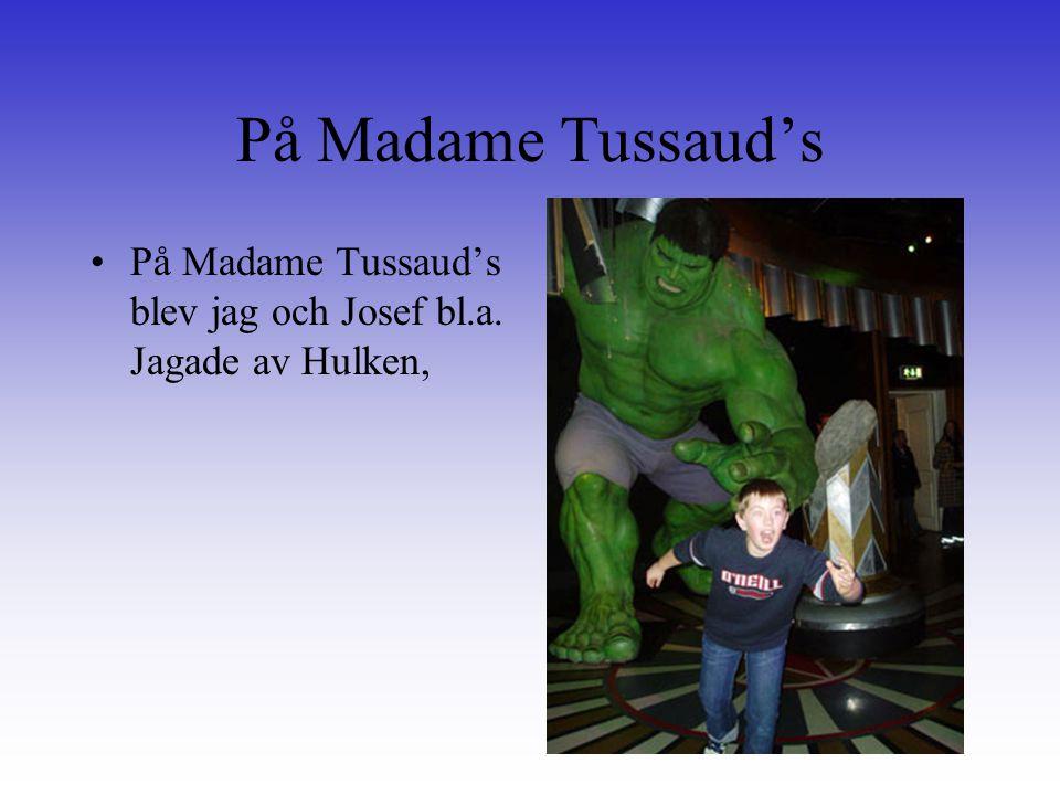 På Madame Tussaud's På Madame Tussaud's blev jag och Josef bl.a. Jagade av Hulken,