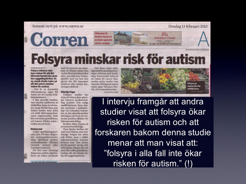 I intervju framgår att andra studier visat att folsyra ökar risken för autism och att forskaren bakom denna studie menar att man visat att: folsyra i alla fall inte ökar risken för autism. (!)
