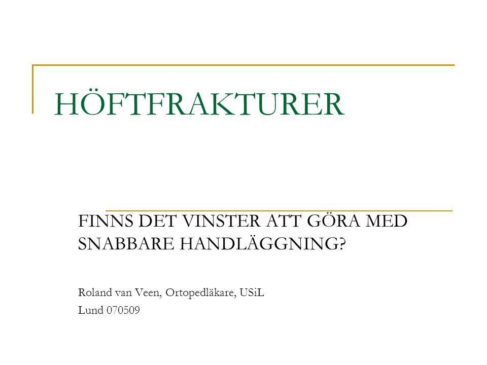 HÖFTFRAKTURER FINNS DET VINSTER ATT GÖRA MED SNABBARE HANDLÄGGNING? Roland van Veen, Ortopedläkare, USiL Lund 070509