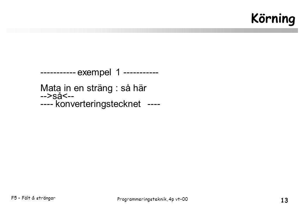 F5 - Fält & strängar 13 Programmeringsteknik, 4p vt-00 Körning ----------- exempel 1 ----------- Mata in en sträng : så här -->så<-- ---- konverteringstecknet ----