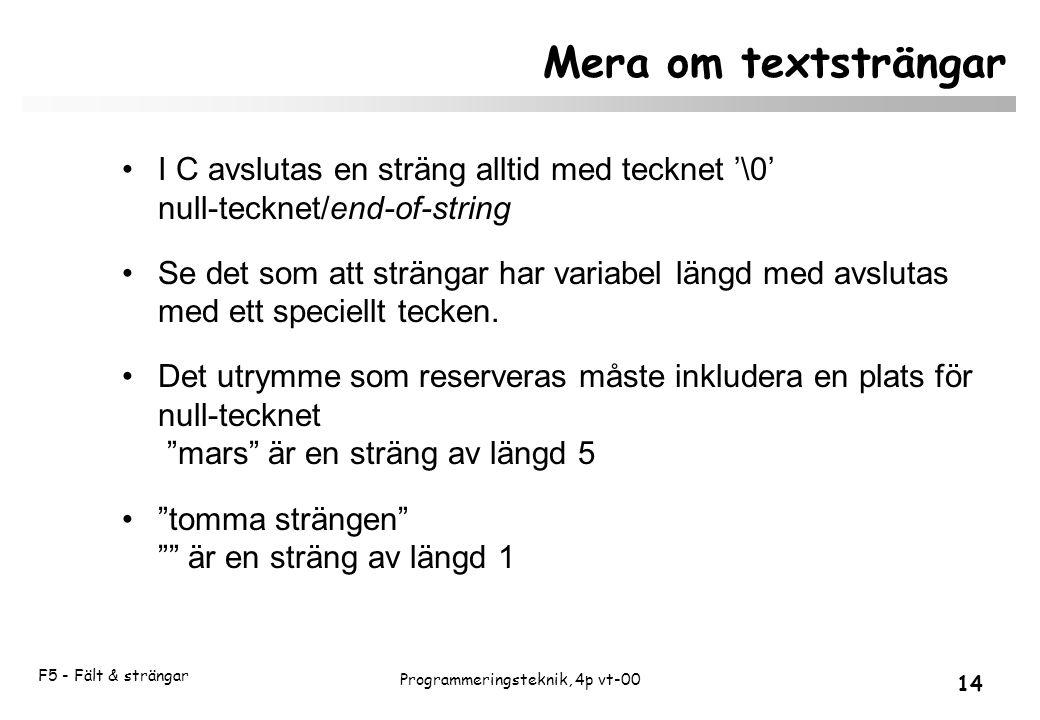 F5 - Fält & strängar 14 Programmeringsteknik, 4p vt-00 Mera om textsträngar I C avslutas en sträng alltid med tecknet '\0' null-tecknet/end-of-string Se det som att strängar har variabel längd med avslutas med ett speciellt tecken.