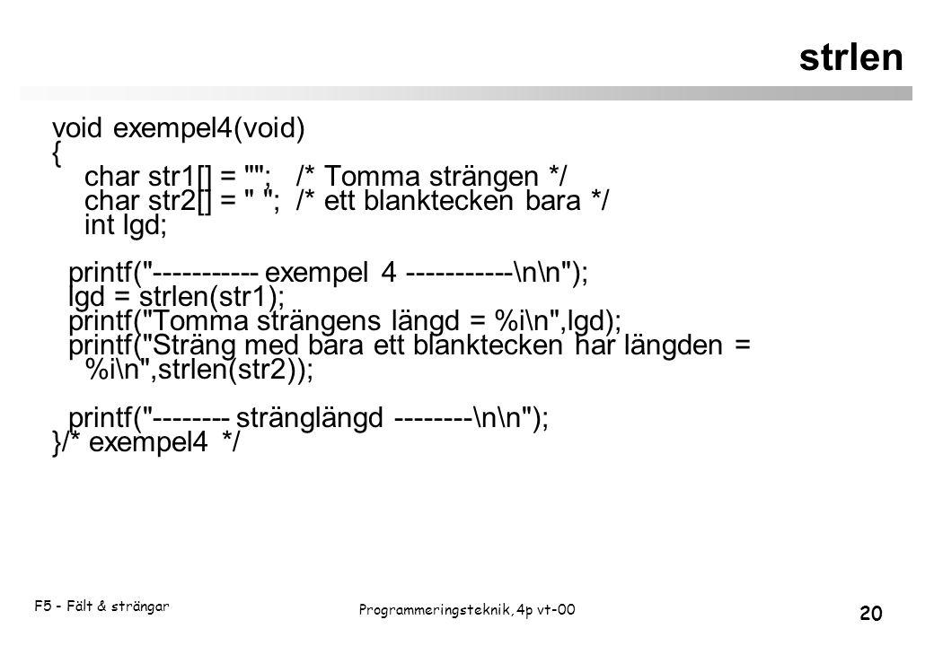 F5 - Fält & strängar 20 Programmeringsteknik, 4p vt-00 strlen void exempel4(void) { char str1[] = ; /* Tomma strängen */ char str2[] = ; /* ett blanktecken bara */ int lgd; printf( ----------- exempel 4 -----------\n\n ); lgd = strlen(str1); printf( Tomma strängens längd = %i\n ,lgd); printf( Sträng med bara ett blanktecken har längden = %i\n ,strlen(str2)); printf( -------- stränglängd --------\n\n ); }/* exempel4 */