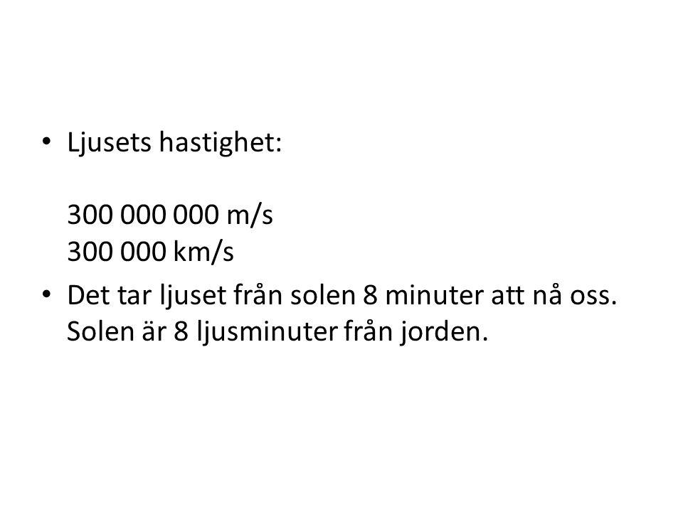 Ljusets hastighet: 300 000 000 m/s 300 000 km/s Det tar ljuset från solen 8 minuter att nå oss.