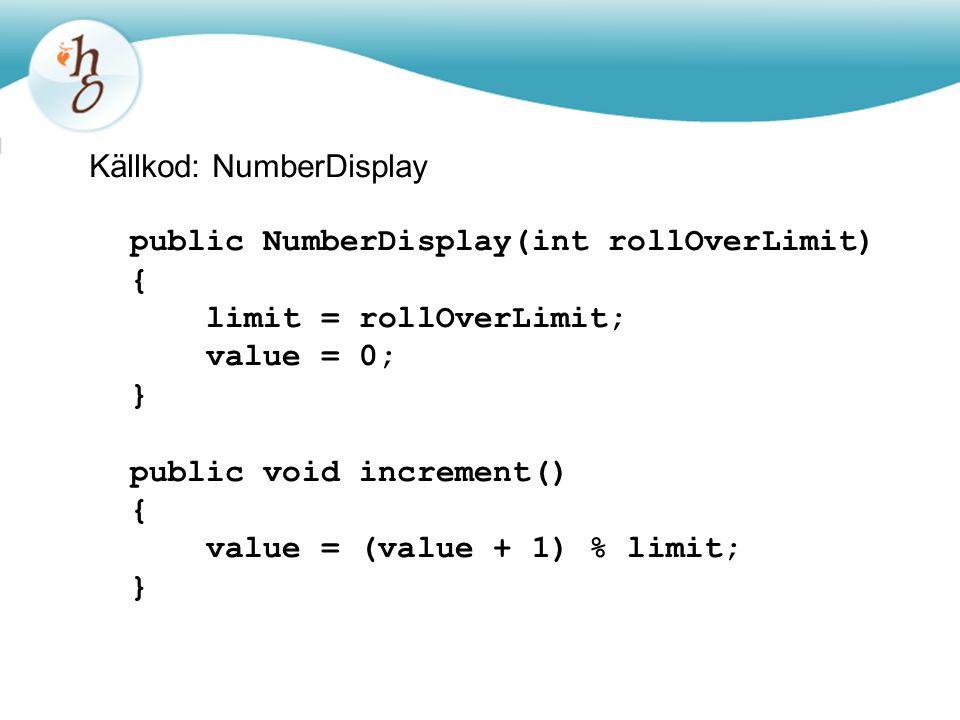 Källkod: NumberDisplay public NumberDisplay(int rollOverLimit) { limit = rollOverLimit; value = 0; } public void increment() { value = (value + 1) % l