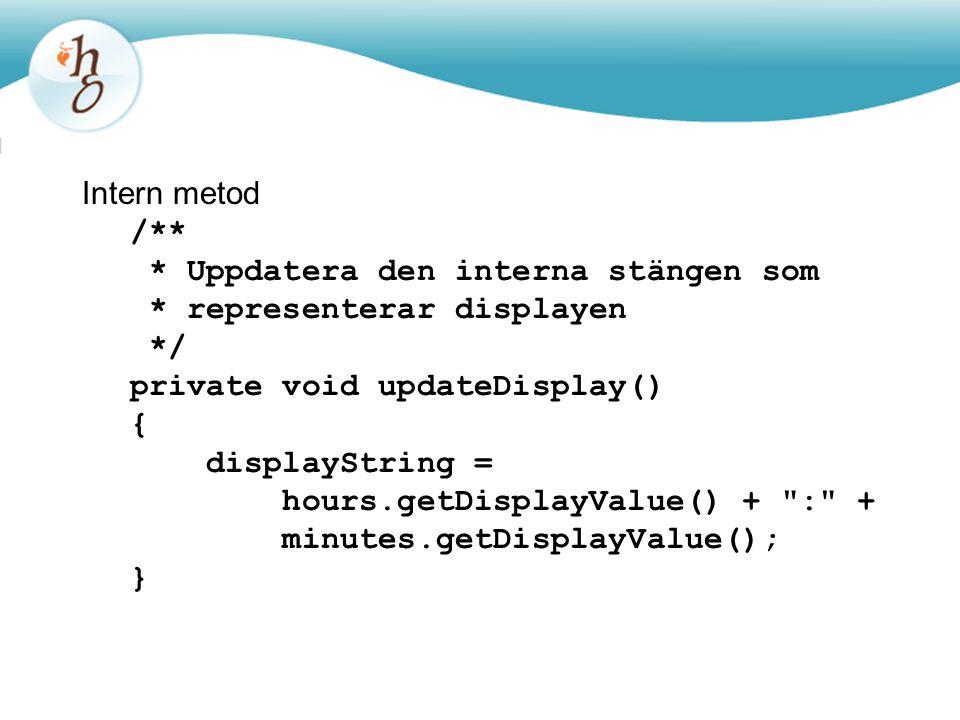 Intern metod /** * Uppdatera den interna stängen som * representerar displayen */ private void updateDisplay() { displayString = hours.getDisplayValue