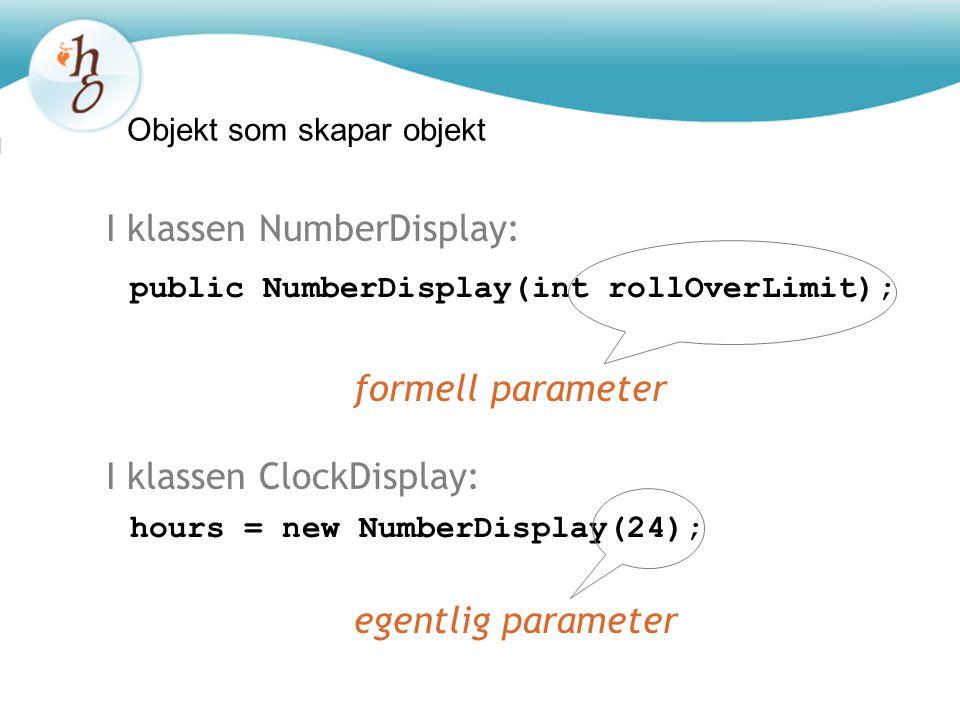 Objekt som skapar objekt hours = new NumberDisplay(24); public NumberDisplay(int rollOverLimit); I klassen ClockDisplay: I klassen NumberDisplay: form