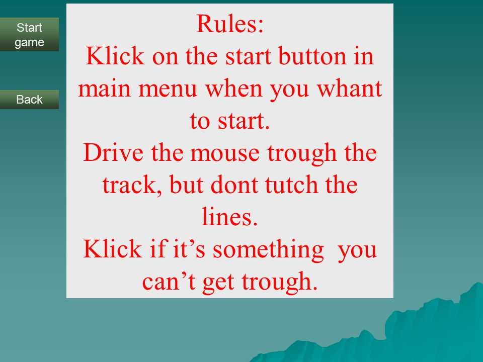 Rules: Klick on the start button in main menu when you whant to start. Drive the mouse trough the track, but dont tutch the lines. Klick if it's somet