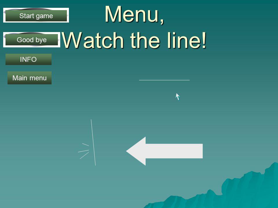 Menu, Watch the line! Start game Good bye INFO Main menu